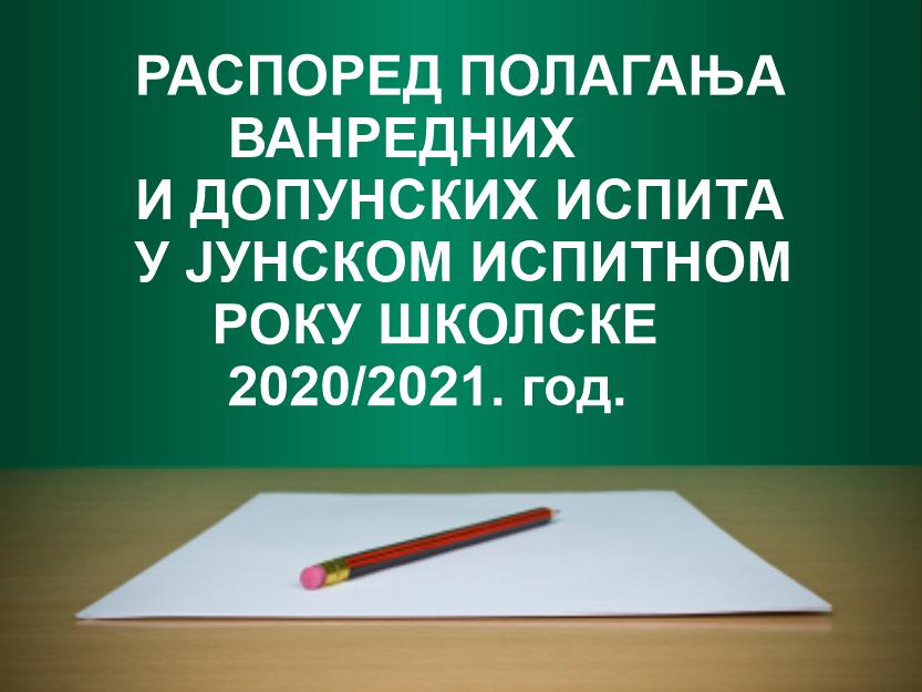 РАСПОРЕД ПОЛАГАЊА ВАНРЕДНИХ И ДОПУНСКИХ ИСПИТА У ЈУНСКОМ ИСПИТНОМ РОКУ ШКОЛСКЕ 2020/2021. год.